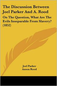 The Discussion Between Joel Parker and A. Rood: On the Question, What Are the Evils Inseparable from Slavery? (1852) - Joel Parker, Anson Rood