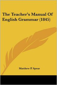 The Teacher's Manual of English Grammar (1845) - Matthew P. Spear