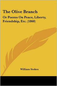 The Olive Branch: Or Poems on Peace, Liberty, Friendship, Etc. (1860) - William Stokes