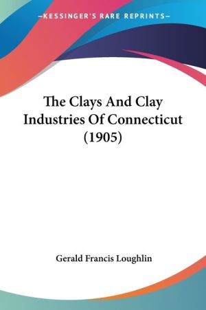 The Clays and Clay Industries of Connecticut (1905) - Gerald Francis Loughlin