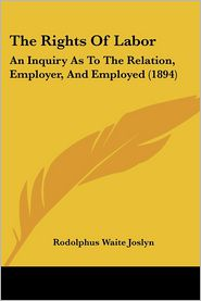 The Rights of Labor: An Inquiry as to the Relation, Employer, and Employed (1894) - Rodolphus Waite Joslyn