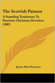 The Scottish Patmos: A Standing Testimony to Patriotic Christian Devotion (1881) - James Moir Porteous
