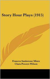 Story Hour Plays (1915) - Frances Sankstone Mintz, Clara Powers Wilson (Illustrator)