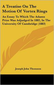 A Treatise on the Motion of Vortex Rings: An Essay to Which the Adams Prize Was Adjudged in 1882, in the University of Cambridge (1883) - Joseph John Thomson
