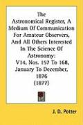The Astronomical Register, a Medium of Communication for Amateur Observers, and All Others Interested in the Science of Astronomy: V14, Nos. 157 to 16