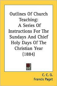Outlines of Church Teaching: A Series of Instructions for the Sundays and Chief Holy Days of the Christian Year (1884) - C. C. G, Foreword by Francis Paget