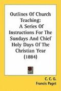 Outlines of Church Teaching: A Series of Instructions for the Sundays and Chief Holy Days of the Christian Year (1884)