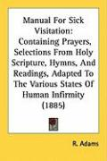 Manual for Sick Visitation: Containing Prayers, Selections from Holy Scripture, Hymns, and Readings, Adapted to the Various States of Human Infirm