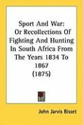 Sport and War: Or Recollections of Fighting and Hunting in South Africa from the Years 1834 to 1867 (1875)