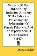 Memoirs of Mrs. Elizabeth Fry: Including a History of Her Labors in Promoting the Reformation of Female Prisoners, and the Improvement of British Sea