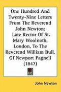 One Hundred and Twenty-Nine Letters from the Reverend John Newton: Late Rector of St. Mary Woolnoth, London, to the Reverend William Bull, of Newport