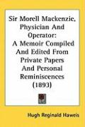 Sir Morell MacKenzie, Physician and Operator: A Memoir Compiled and Edited from Private Papers and Personal Reminiscences (1893)