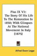 Pius IX V2: The Story of His Life to the Restoration in 1850; With Glimpses at the National Movement in Italy (1875)