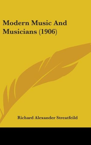 Modern Music And Musicians (1906) - Richard Alexander Streatfeild