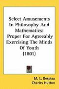 Select Amusements in Philosophy and Mathematics: Proper for Agreeably Exercising the Minds of Youth (1801)