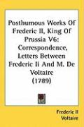 Posthumous Works of Frederic II, King of Prussia V6: Correspondence, Letters Between Frederic II and M. de Voltaire (1789)