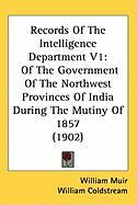 Records of the Intelligence Department V1: Of the Government of the Northwest Provinces of India During the Mutiny of 1857 (1902)