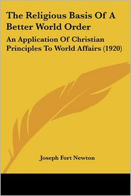 The Religious Basis of a Better World Order: An Application of Christian Principles to World Affairs (1920) - Joseph Fort Newton