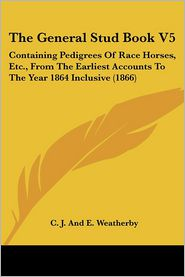 The General Stud Book V5: Containing Pedigrees of Race Horses, Etc, from the Earliest Accounts to the Year 1864 Inclusive (1866) - C.J. Weatherby, E. Weatherby, C.J. and E. Weatherby