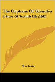 The Orphans of Glenulva: A Story of Scottish Life (1862) - T. A. Latta