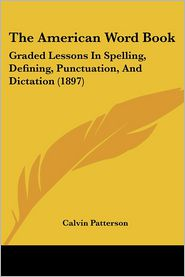 The American Word Book: Graded Lessons in Spelling, Defining, Punctuation, and Dictation (1897) - Calvin Patterson