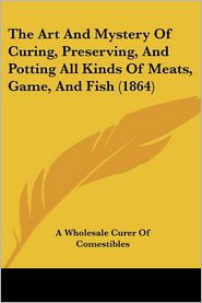 The Art and Mystery of Curing, Preserving, and Potting All Kinds of Meats, Game, and Fish (1864) - Whole A. Wholesale Curer of Comestibles