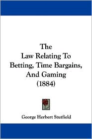 The Law Relating to Betting, Time Bargains, and Gaming (1884) - George Herbert Stutfield