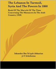 The Lebanon in Turmoil, Syria and the Powers in 1860: Book of the Marvels of the Time Concerning the Massacres in the Arab Country (1920) - Iskander Ibn Ya'qub Abkarius, J.F. Scheltema (Translator)