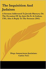 The Inquisition and Judaism: A Sermon Addressed to Jewish Martyrs, on the Occasion of an Auto Da Fe at Lisbon, 1705, Also a Reply to the Sermon (18