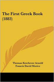 The First Greek Book (1883) - Thomas Kerchever Arnold, Francis David Morice (Editor)