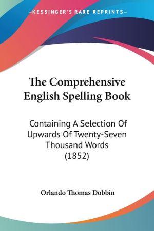 The Comprehensive English Spelling Book: Containing a Selection of Upwards of Twenty-Seven Thousand Words (1852) - Orlando Thomas Dobbin