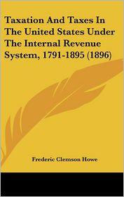 Taxation and Taxes in the United States Under the Internal Revenue System, 1791-1895 (1896) - Frederic Clemson Howe