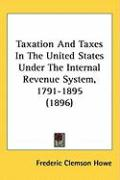 Taxation and Taxes in the United States Under the Internal Revenue System, 1791-1895 (1896)
