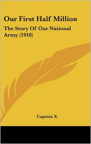 Our First Half Million: The Story of Our National Army (1918) - Captain X