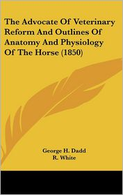 The Advocate Of Veterinary Reform And Outlines Of Anatomy And Physiology Of The Horse (1850) - George H. Dadd