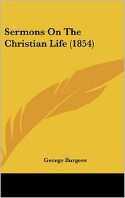 Sermons On The Christian Life (1854) - George Burgess