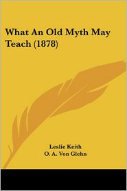 What an Old Myth May Teach - Leslie Keith, O. A. Von Glehn (Illustrator)