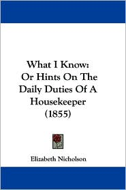 What I Know: Or Hints on the Daily Duties of A Housekeeper (1855) - Elizabeth Nicholson