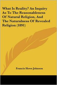 What Is Reality? an Inquiry As to the Reasonableness of Natural Religion, and the Naturalness of Revealed Religion - Francis Howe Johnson