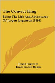 The Convict King: Being the Life and Adventures of Jorgen Jorgenson (1891) - Jorgen Jurgensen, James Francis Hogan (Editor)