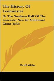 The History of Leominster: Or the Northern Half of the Lancaster New or Additional Grant (1853) - David Wilder