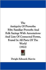 The Antiquity of Proverbs: Fifty Familiar Proverbs and Folk Sayings with Annotations and Lists of Connected Forms, Found in All Parts of the Worl - Dwight Edwards Marvin