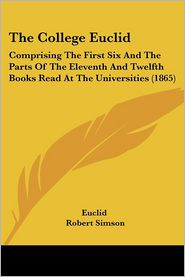 The College Euclid: Comprising the First Six and the Parts of the Eleventh and Twelfth Books Read at the Universities (1865) - Euclid, Robert Simson, Alexander Kennedy Isbister