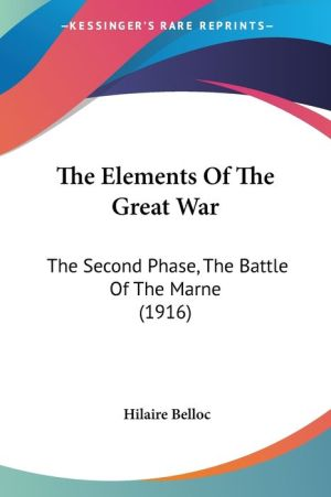 The Elements of the Great War: The Second Phase, the Battle of the Marne (1916) - Hilaire Belloc
