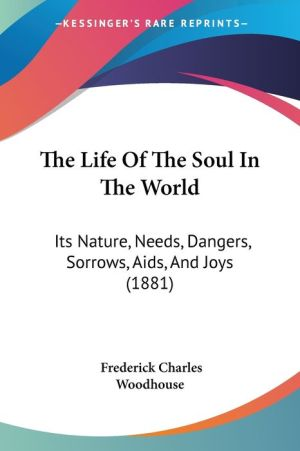 The Life of the Soul in the World: Its Nature, Needs, Dangers, Sorrows, AIDS, and Joys (1881)