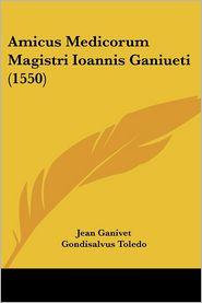 Amicus Medicorum Magistri Ioannis Ganiueti (1550) - Jean Ganivet, Gondisalvus Toledo, Abraham Ben Meir Ibn Ezra
