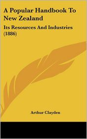 A Popular Handbook to New Zealand: Its Resources and Industries (1886) - Arthur Clayden