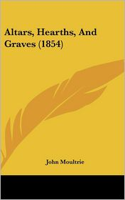 Altars, Hearths, And Graves (1854) - John Moultrie