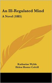 An Ill-Regulated Mind: A Novel (1885) - Katharine Wylde, Helen Hester Colvill