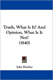 Truth, What Is It? and Opinion, What Is It Not? (1840) - Fletcher John Fletcher